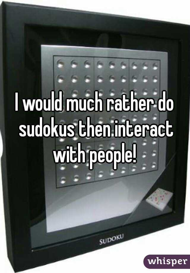 I would much rather do sudokus then interact with people!