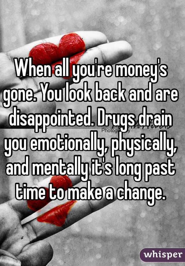 When all you're money's gone. You look back and are disappointed. Drugs drain you emotionally, physically, and mentally it's long past time to make a change.