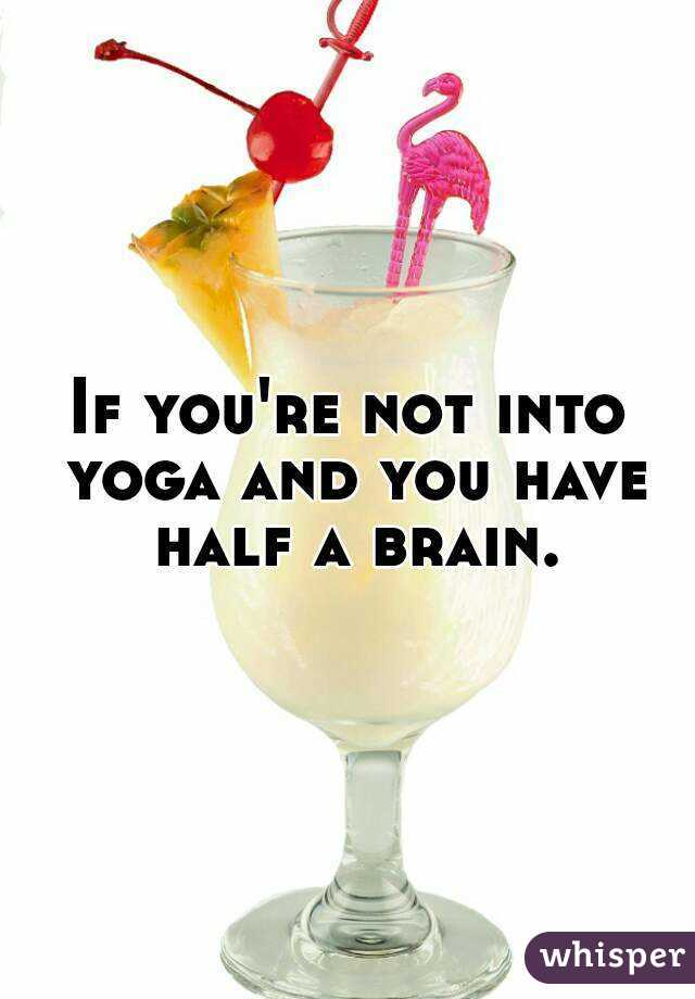 If you're not into yoga and you have half a brain.