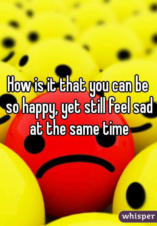 How is it that you can be so happy, yet still feel sad at the same time