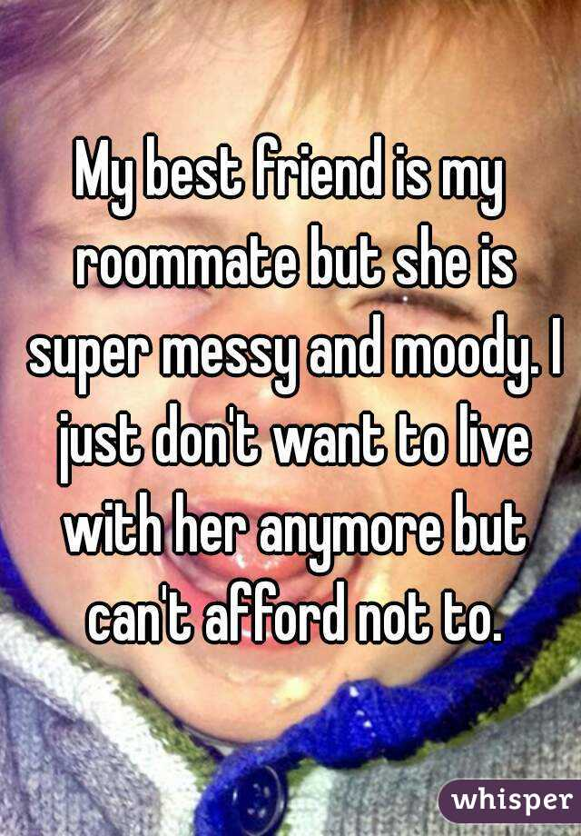 My best friend is my roommate but she is super messy and moody. I just don't want to live with her anymore but can't afford not to.