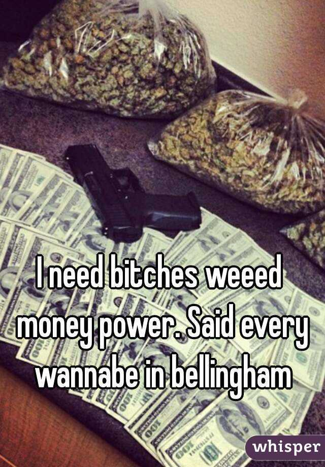 I need bitches weeed money power. Said every wannabe in bellingham