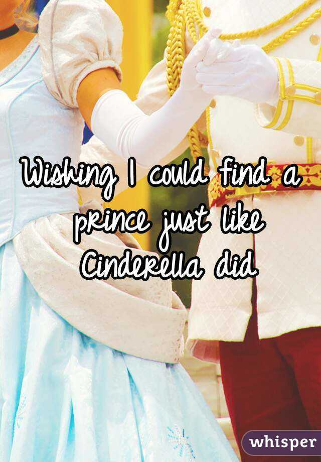 Wishing I could find a prince just like Cinderella did