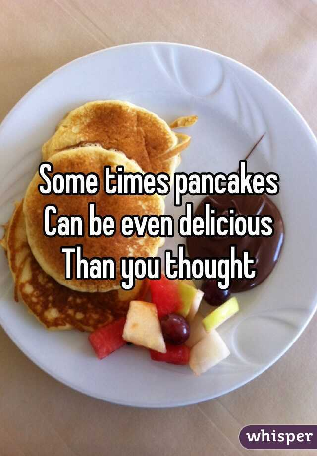 Some times pancakes Can be even delicious  Than you thought
