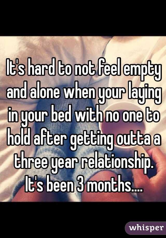 It's hard to not feel empty and alone when your laying in your bed with no one to hold after getting outta a three year relationship. It's been 3 months....
