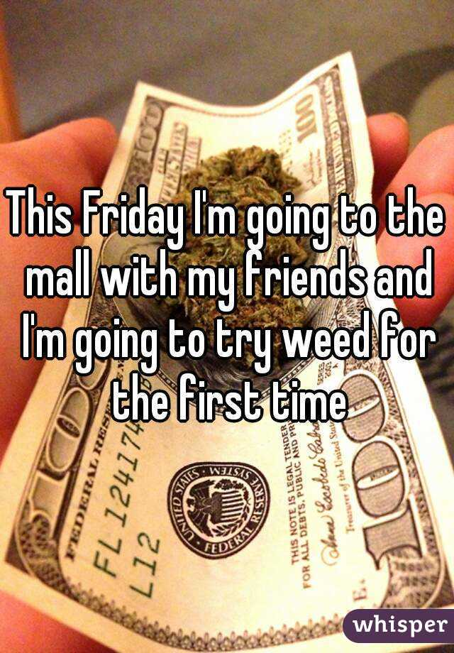 This Friday I'm going to the mall with my friends and I'm going to try weed for the first time