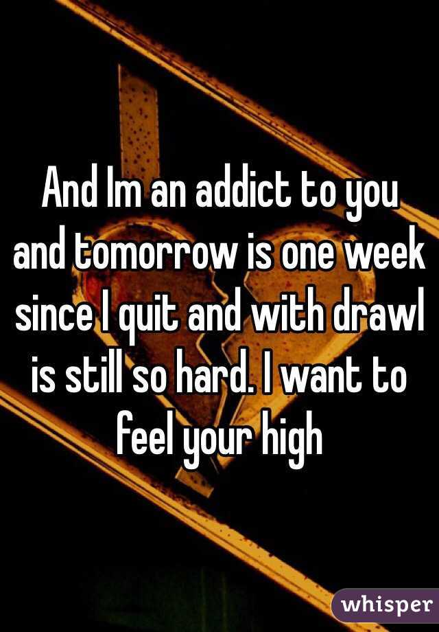 And Im an addict to you and tomorrow is one week since I quit and with drawl is still so hard. I want to feel your high
