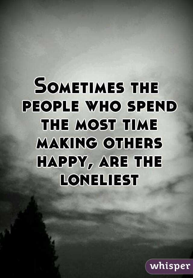 Sometimes the people who spend the most time making others happy, are the loneliest