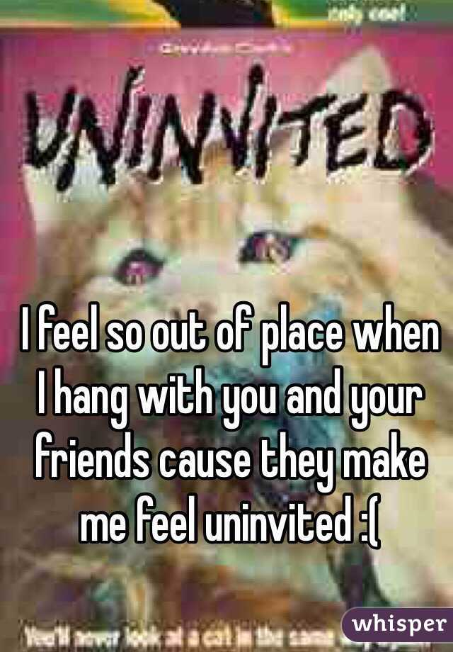 I feel so out of place when I hang with you and your friends cause they make me feel uninvited :(