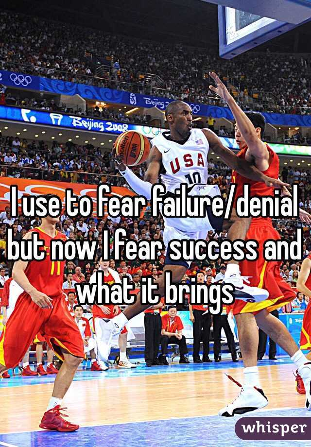 I use to fear failure/denial but now I fear success and what it brings