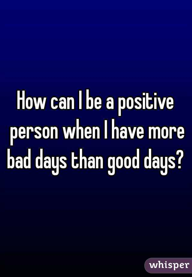 How can I be a positive person when I have more bad days than good days?