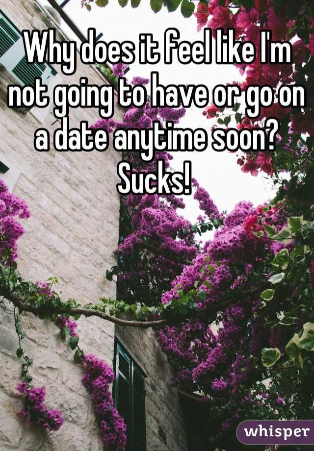 Why does it feel like I'm not going to have or go on a date anytime soon? Sucks!