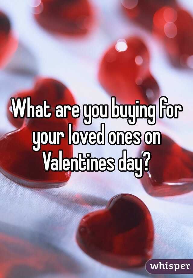 What are you buying for your loved ones on Valentines day?