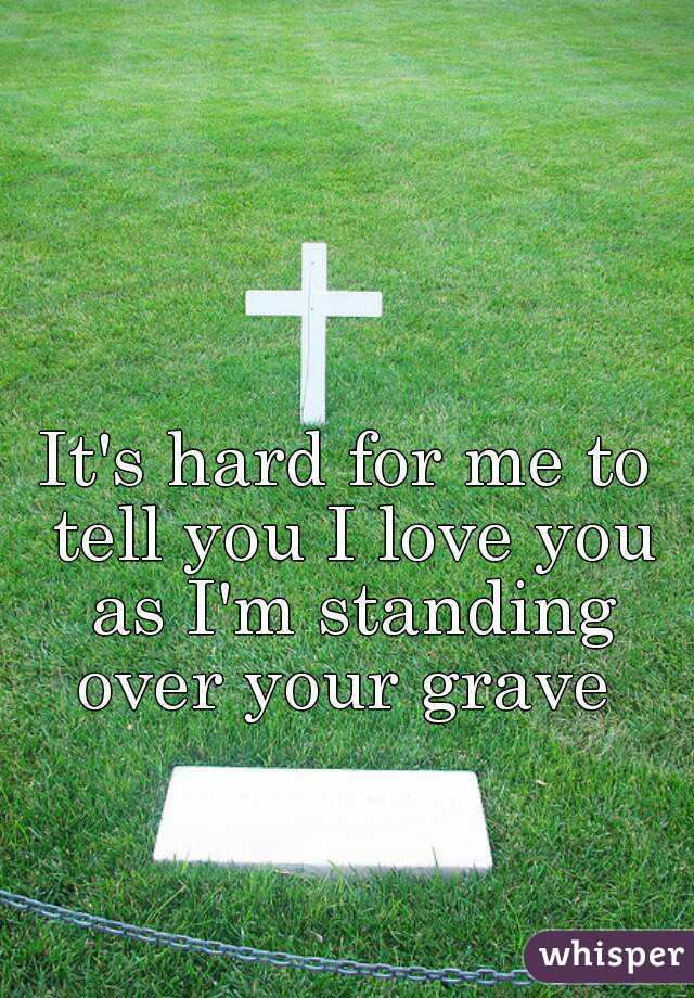 It's hard for me to tell you I love you as I'm standing over your grave