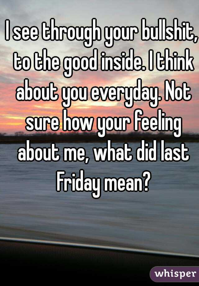 I see through your bullshit, to the good inside. I think about you everyday. Not sure how your feeling about me, what did last Friday mean?