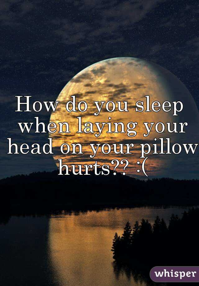 How do you sleep when laying your head on your pillow hurts?? :(