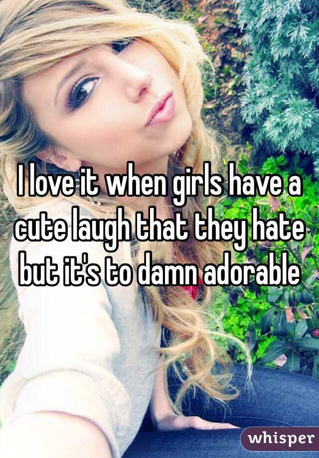 I love it when girls have a cute laugh that they hate but it's to damn adorable