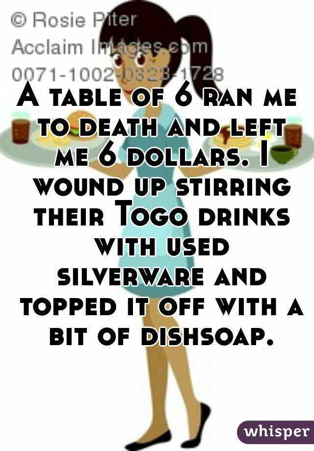 A table of 6 ran me to death and left me 6 dollars. I wound up stirring their Togo drinks with used silverware and topped it off with a bit of dishsoap.