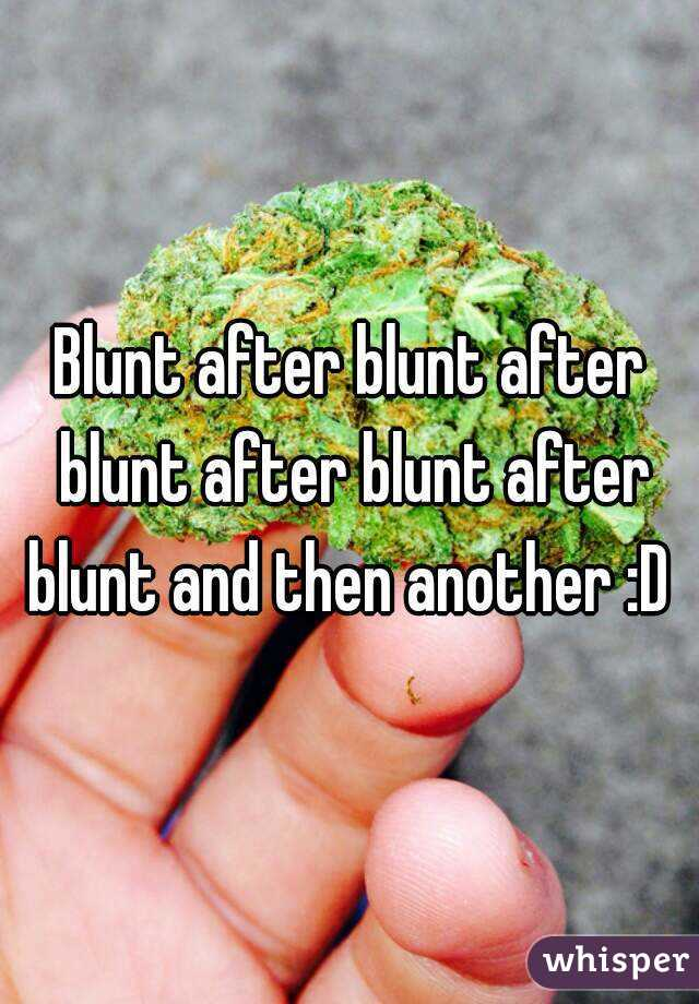 Blunt after blunt after blunt after blunt after blunt and then another :D