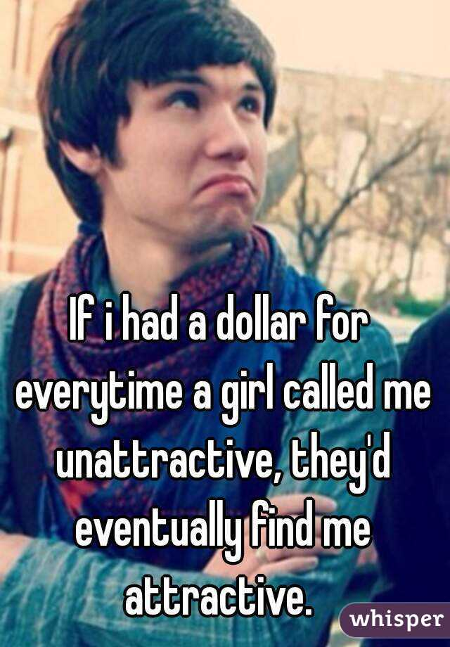 If i had a dollar for everytime a girl called me unattractive, they'd eventually find me attractive.