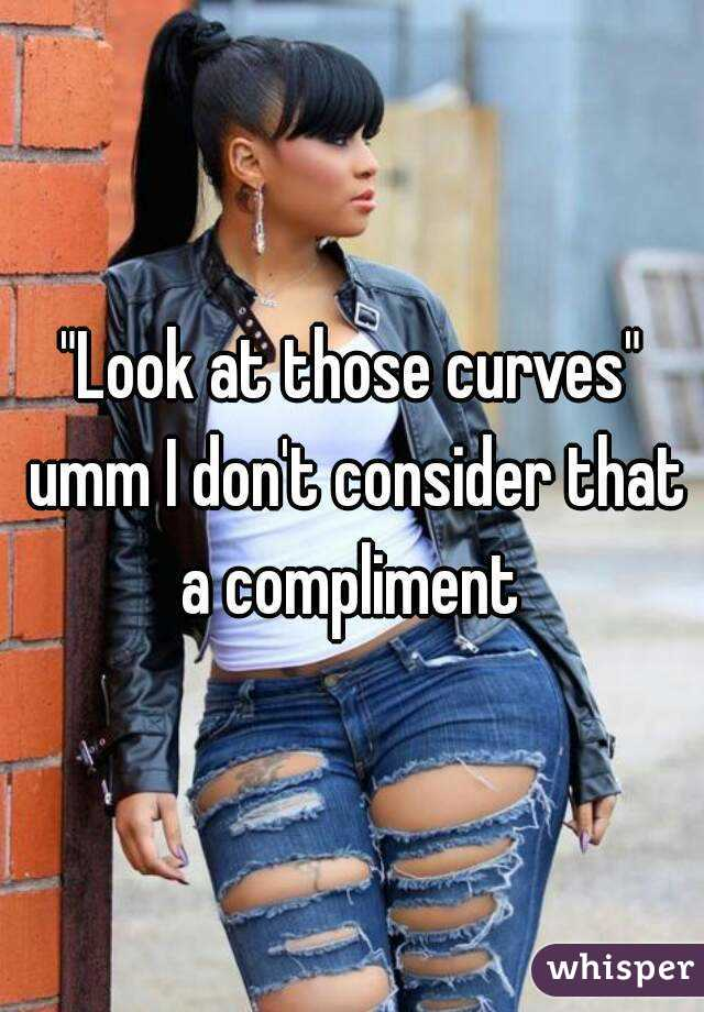"""""""Look at those curves"""" umm I don't consider that a compliment"""