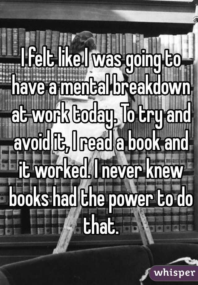 I felt like I was going to have a mental breakdown at work today. To try and avoid it, I read a book and it worked. I never knew books had the power to do that.