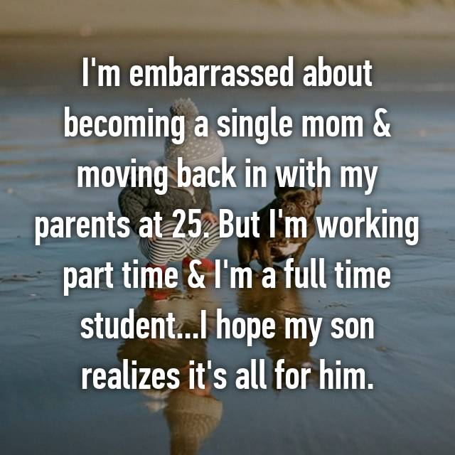 I'm embarrassed about becoming a single mom & moving back in with my parents at 25. But I'm working part time & I'm a full time student...I hope my son realizes it's all for him.
