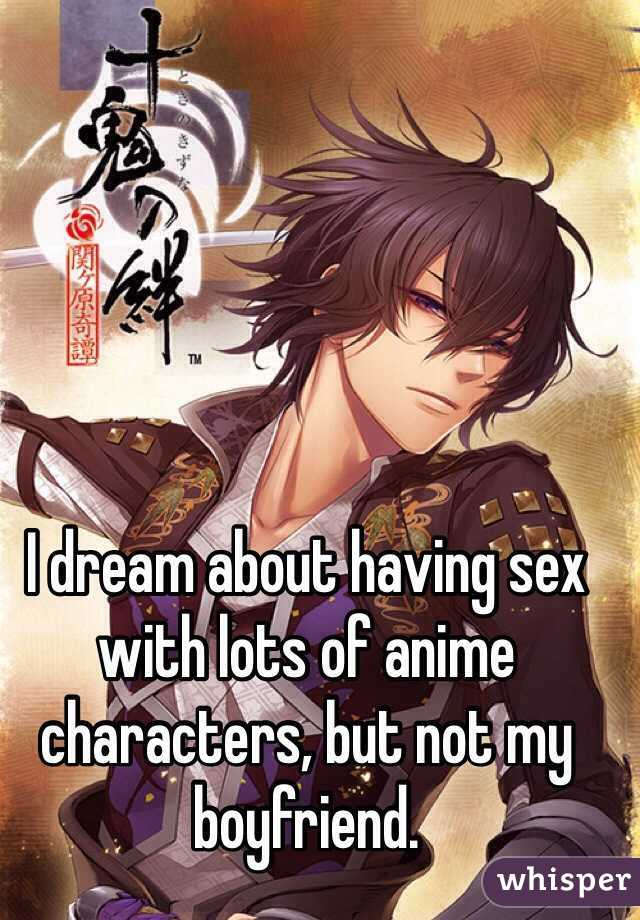 I dream about having sex with lots of anime characters, but not my  boyfriend.