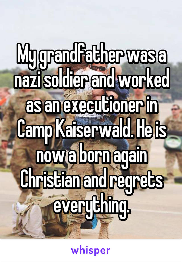 My grandfather was a nazi soldier and worked as an executioner in Camp Kaiserwald. He is now a born again Christian and regrets everything.