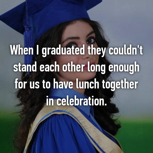 When I graduated they couldn't stand each other long enough for us to have lunch together in celebration.
