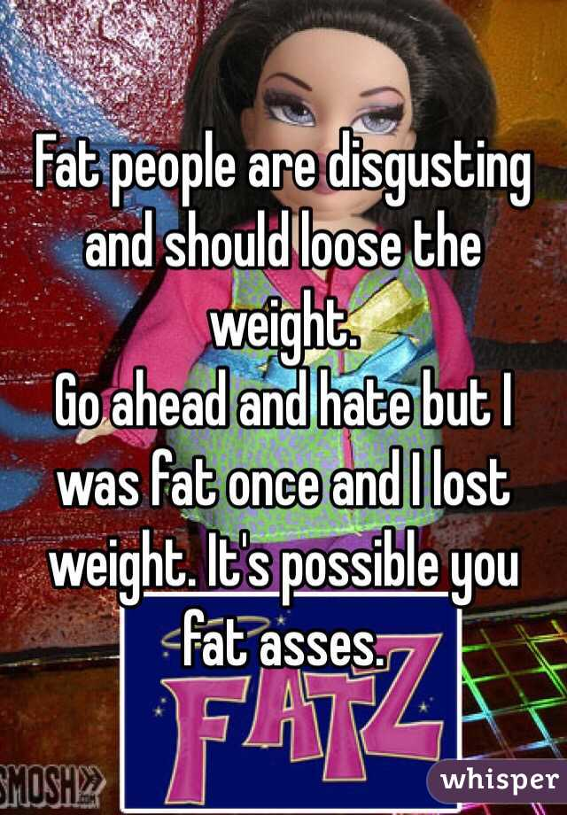 Fat People Are Disgusting And Should Loose The Weight Go Ahead And Hate But I Was