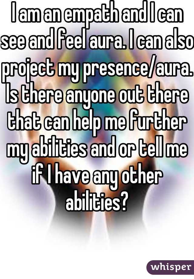 I am an empath and I can see and feel aura  I can also
