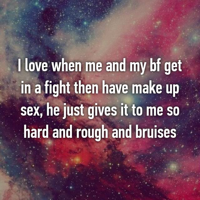 I love when me and my bf get in a fight then have make up sex, he just gives it to me so hard and rough and bruises 😍😍😍