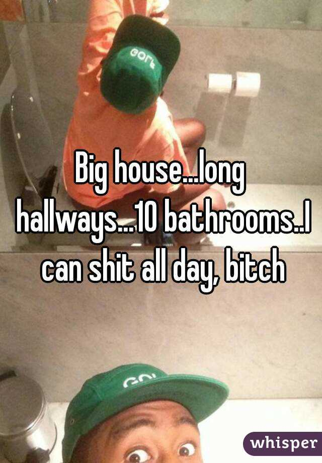 Big Houselong Hallways10 Bathroomsi Can Shit All Day Bitch