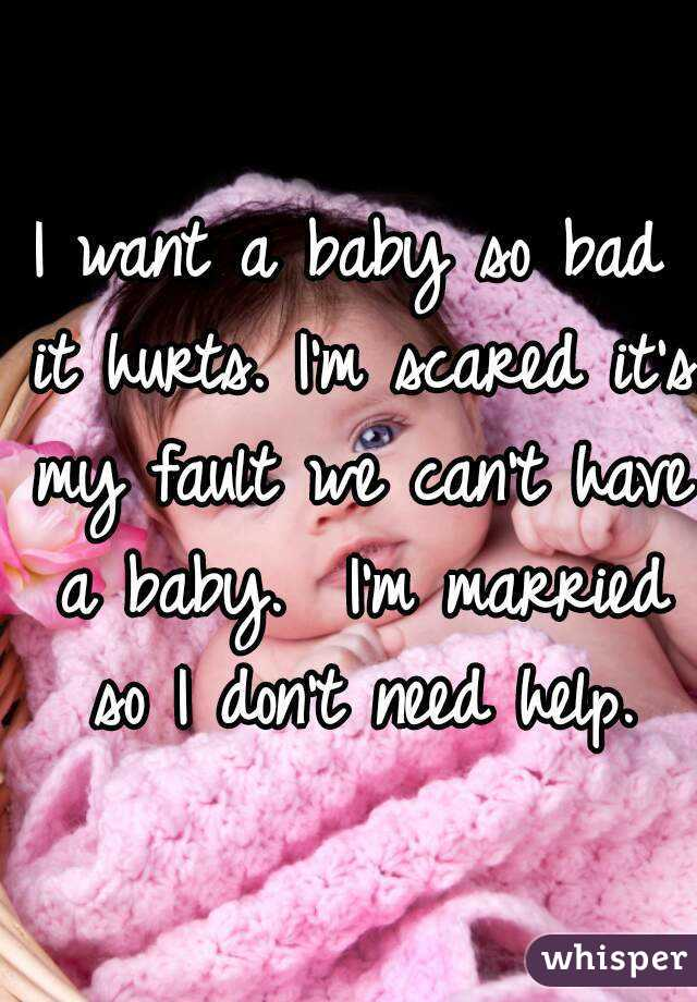 I Want A Baby So Bad It Hurts M Scared S My Fault We Can T