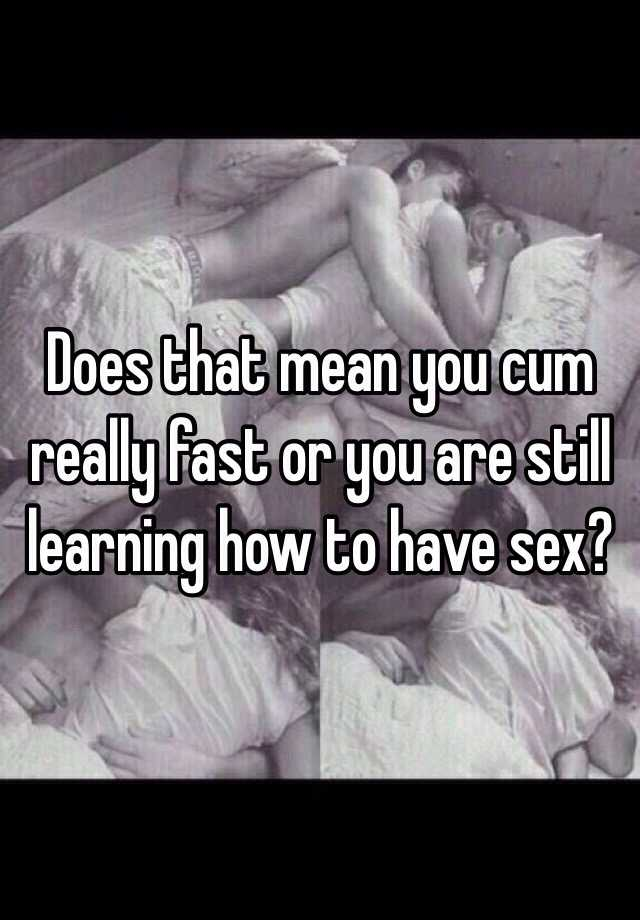 It Ejaculate You Does What Fast When Mean sure