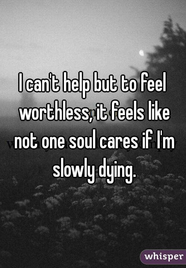 I canu0027t help but to feel worthless