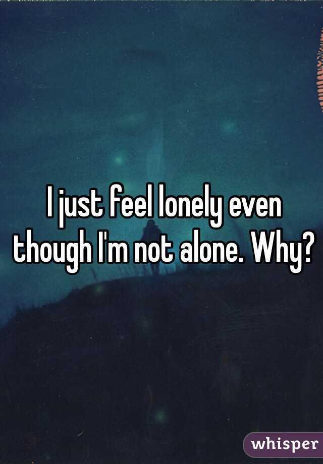 I just feel alone