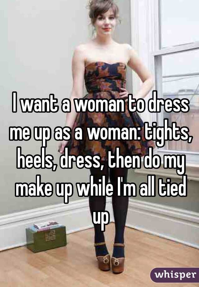 I Want A Woman To Dress Me Up As A Woman Tights Heels Dress Then Do