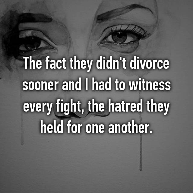 The fact they didn't divorce sooner and I had to witness every fight, the hatred they held for one another.