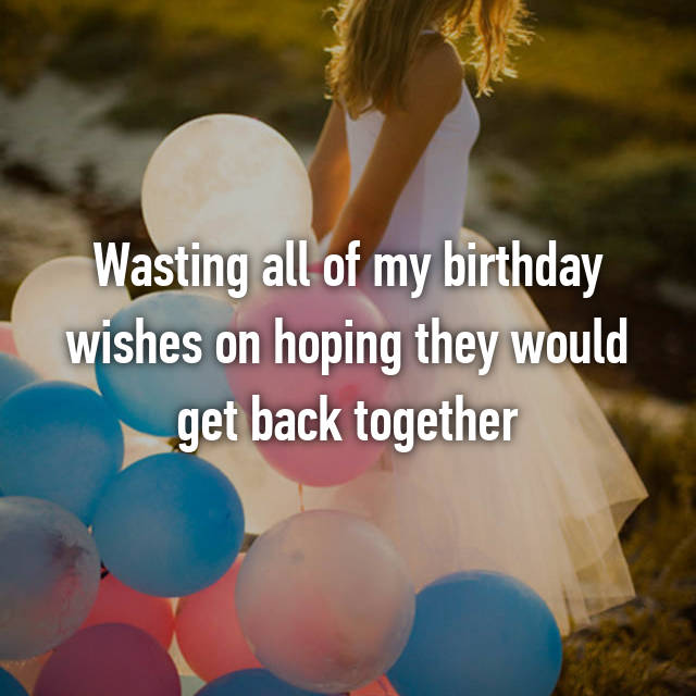 Wasting all of my birthday wishes on hoping they would get back together