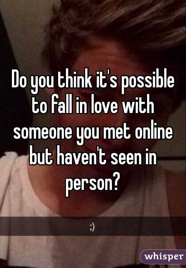 Do you think it's possible to fall in love with someone you