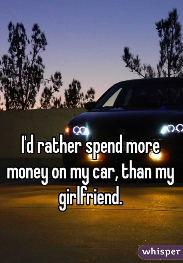 I\'d rather spend more money on my car, than my girlfriend.