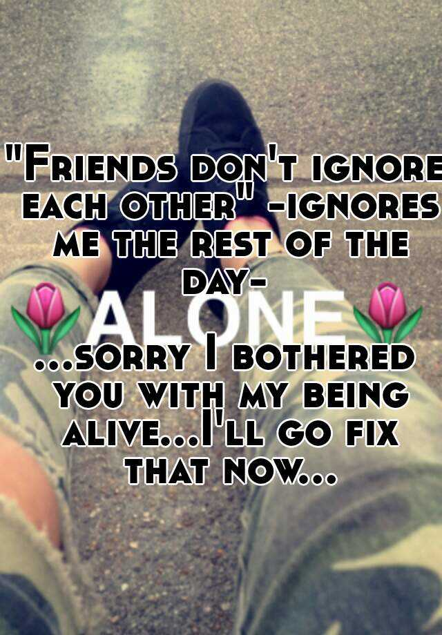 Friends don't ignore each other