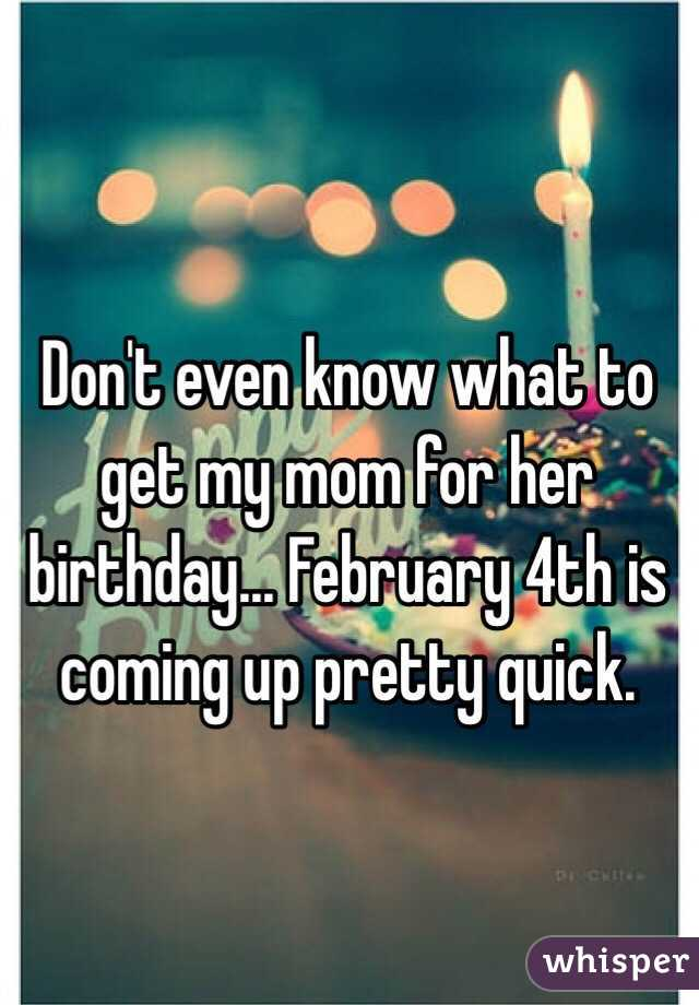 Don T Even Know What To Get My Mom For Her Birthday February 4th