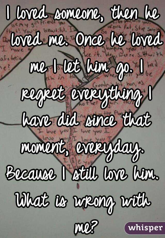 I loved someone, then he loved me  Once he loved me I let