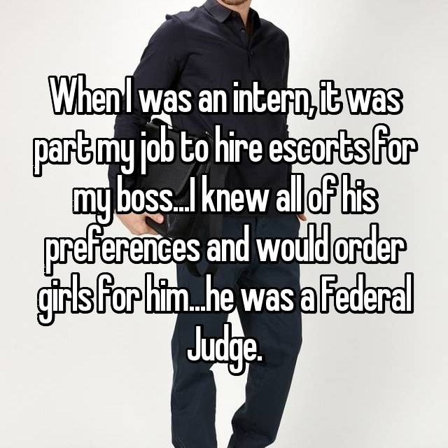 When I was an intern, it was part my job to hire escorts for my boss...I knew all of his preferences and would order girls for him...he was a Federal Judge.