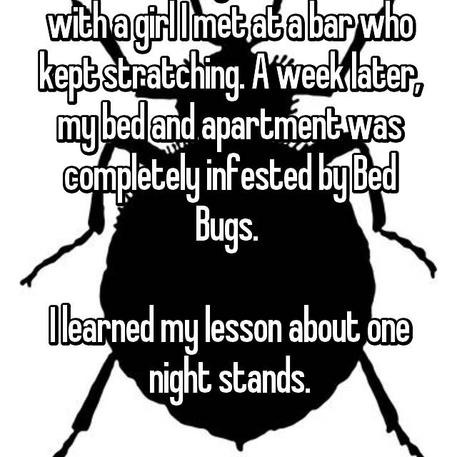 I had a one night stand once with a girl I met at a bar who kept stratching. A week later, my bed and apartment was completely infested by Bed Bugs.   I learned my lesson about one night stands.