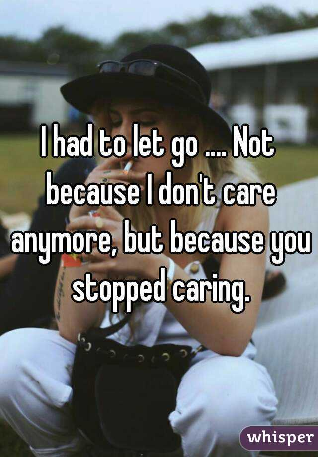 I Had To Let Go Not Because I Dont Care Anymore But Because