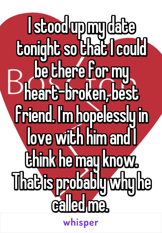 I stood up my date tonight so that I could be there for my heart-broken, best friend. I'm hopelessly in love with him and I think he may know. That is probably why he called me.
